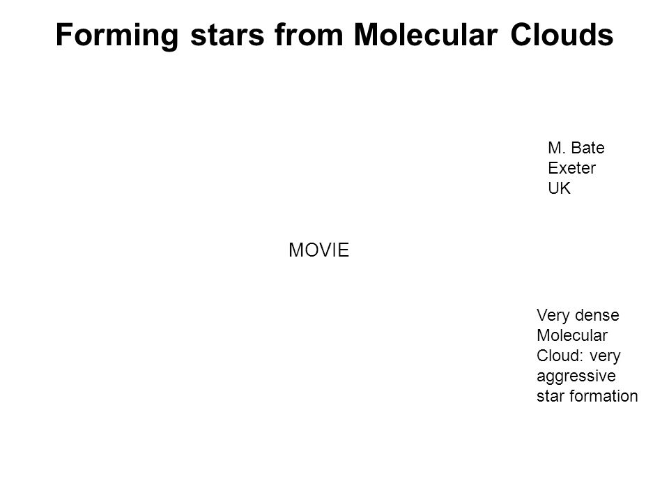 Forming stars from Molecular Clouds M. Bate Exeter UK Very dense Molecular Cloud: very aggressive star formation MOVIE