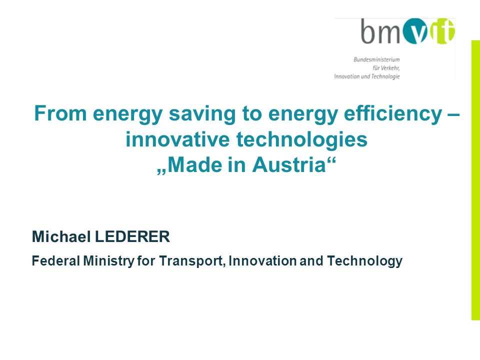 Michael LEDERER Federal Ministry for Transport, Innovation and Technology From energy saving to energy efficiency – innovative technologies Made in Au