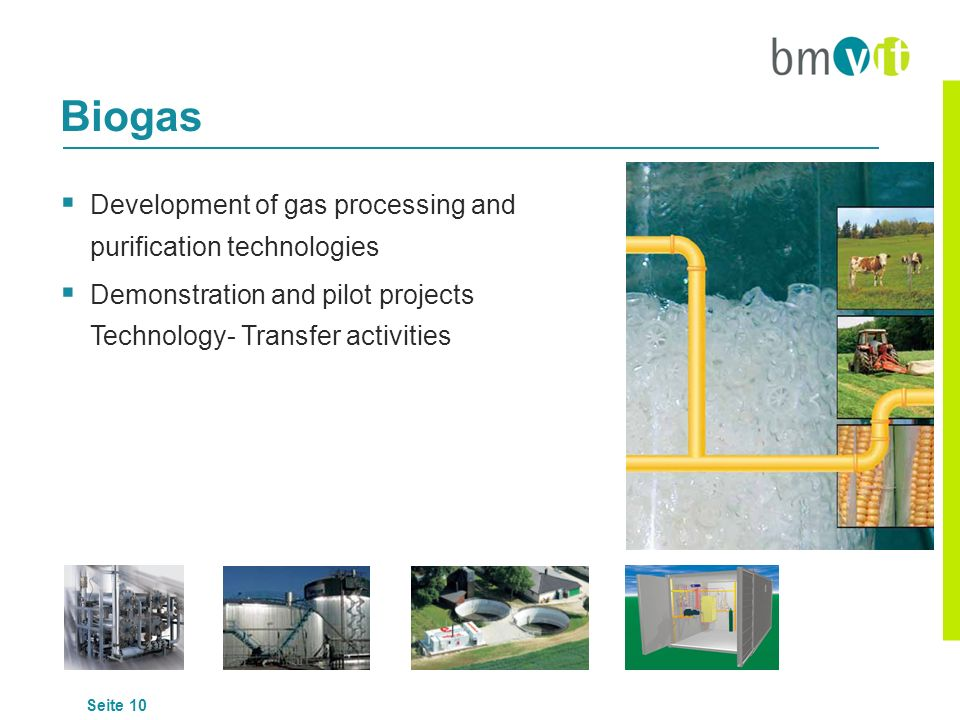Seite 10 Development of gas processing and purification technologies Demonstration and pilot projects Technology- Transfer activities Biogas