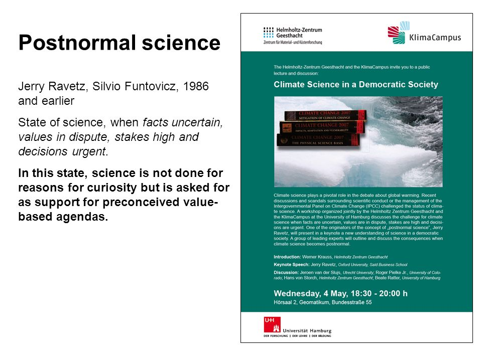 Postnormal science Jerry Ravetz, Silvio Funtovicz, 1986 and earlier State of science, when facts uncertain, values in dispute, stakes high and decisions urgent.