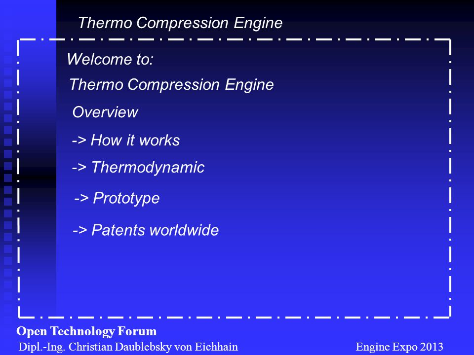 Dipl.-Ing. Christian Daublebsky von Eichhain Engine Expo 2013 Open Technology Forum Welcome to: Thermo Compression Engine Overview -> How it works ->