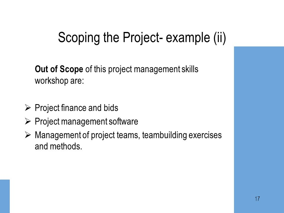 17 Scoping the Project- example (ii) Out of Scope of this project management skills workshop are: Project finance and bids Project management software