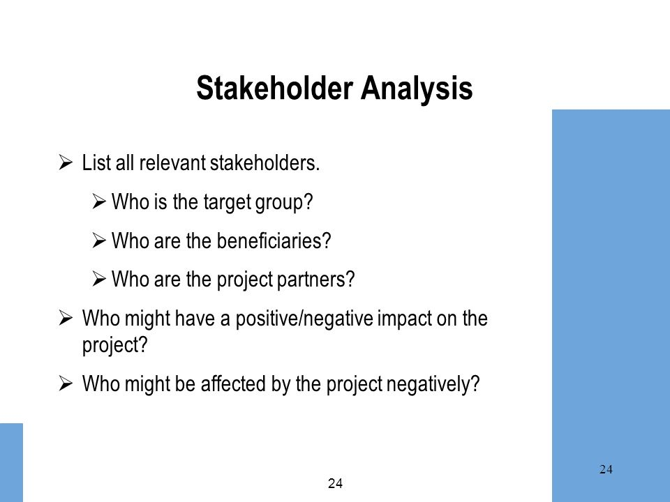 24 Stakeholder Analysis List all relevant stakeholders. Who is the target group? Who are the beneficiaries? Who are the project partners? Who might ha