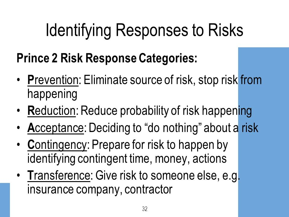Identifying Responses to Risks Prince 2 Risk Response Categories: P revention: Eliminate source of risk, stop risk from happening R eduction: Reduce p
