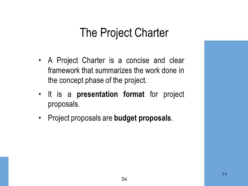 34 The Project Charter A Project Charter is a concise and clear framework that summarizes the work done in the concept phase of the project. It is a p