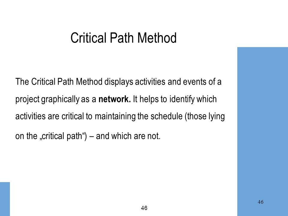 46 Critical Path Method The Critical Path Method displays activities and events of a project graphically as a network. It helps to identify which acti