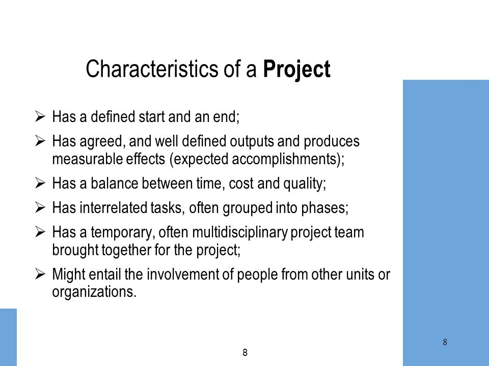 8 8 Characteristics of a Project Has a defined start and an end; Has agreed, and well defined outputs and produces measurable effects (expected accomp