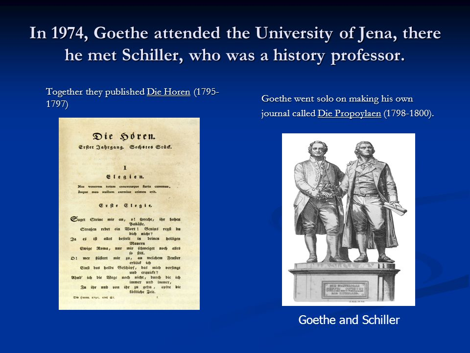 In 1974, Goethe attended the University of Jena, there he met Schiller, who was a history professor. Together they published Die Horen (1795- 1797) Go
