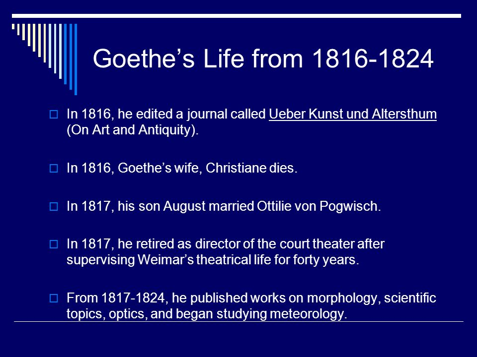 Goethes Life from 1816-1824 In 1816, he edited a journal called Ueber Kunst und Altersthum (On Art and Antiquity). In 1816, Goethes wife, Christiane d