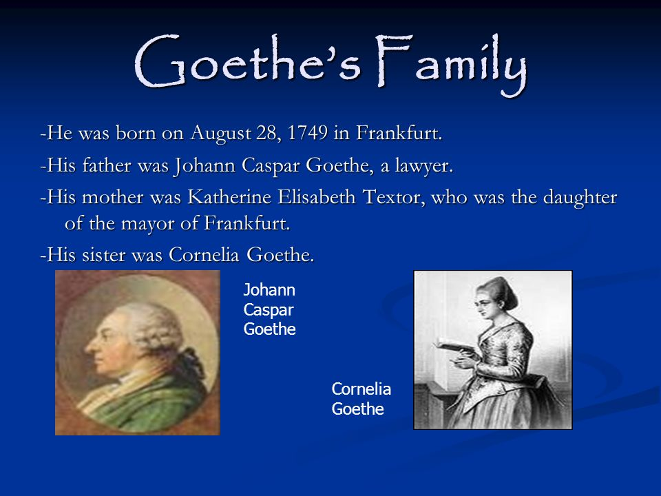 Goethes Family -He was born on August 28, 1749 in Frankfurt. -His father was Johann Caspar Goethe, a lawyer. -His mother was Katherine Elisabeth Texto