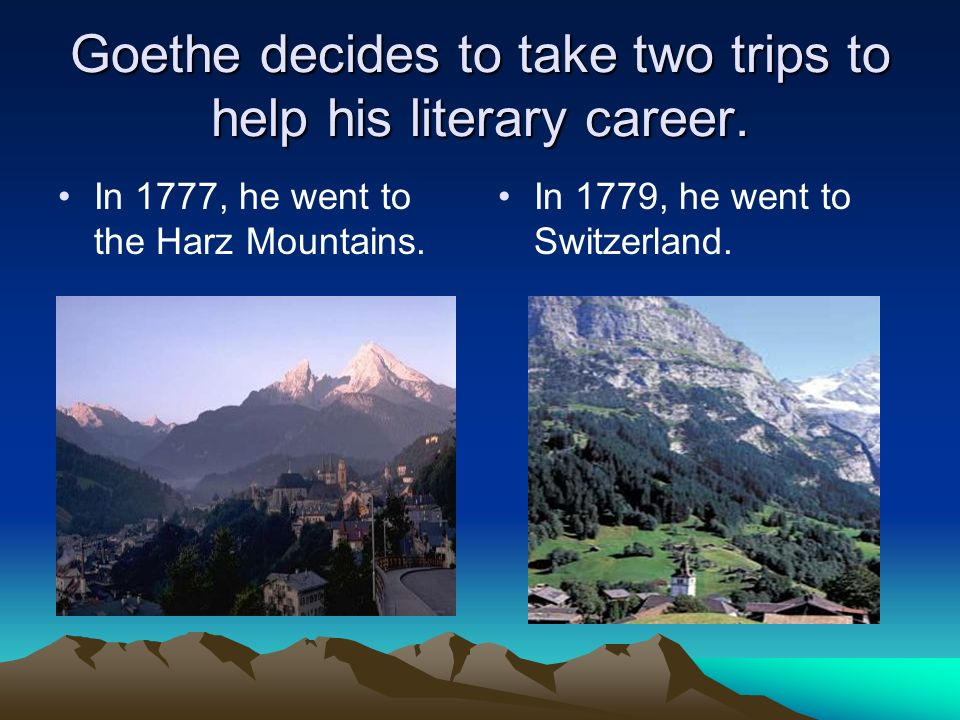 Goethe decides to take two trips to help his literary career. In 1777, he went to the Harz Mountains. In 1779, he went to Switzerland.
