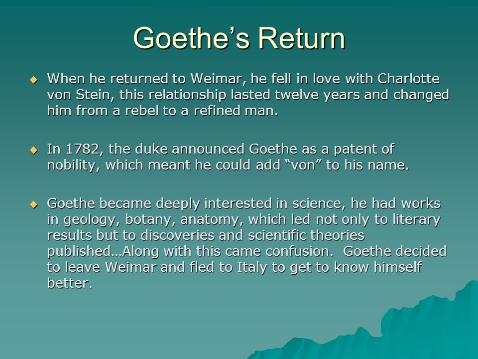 Goethes Return When he returned to Weimar, he fell in love with Charlotte von Stein, this relationship lasted twelve years and changed him from a rebe