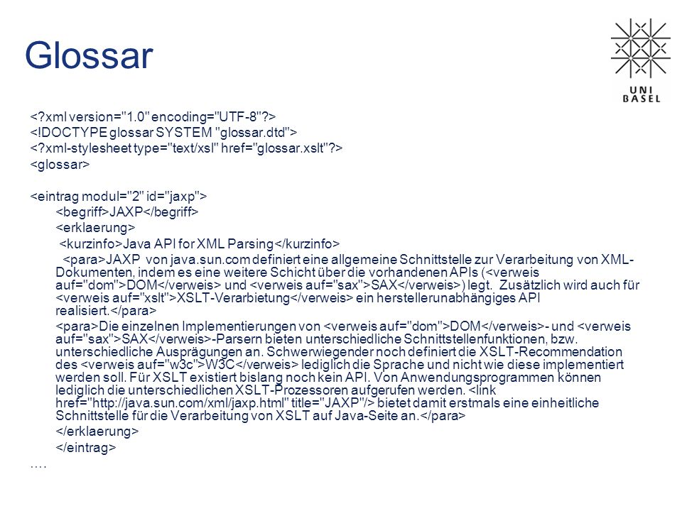 Glossar JAXP Java API for XML Parsing JAXP von java.sun.com definiert eine allgemeine Schnittstelle zur Verarbeitung von XML- Dokumenten, indem es ein