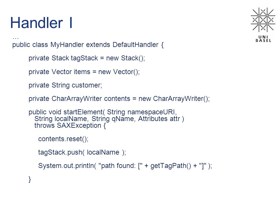 Handler I … public class MyHandler extends DefaultHandler { private Stack tagStack = new Stack(); private Vector items = new Vector(); private String customer; private CharArrayWriter contents = new CharArrayWriter(); public void startElement( String namespaceURI, String localName, String qName, Attributes attr ) throws SAXException { contents.reset(); tagStack.push( localName ); System.out.println( path found: [ + getTagPath() + ] ); }