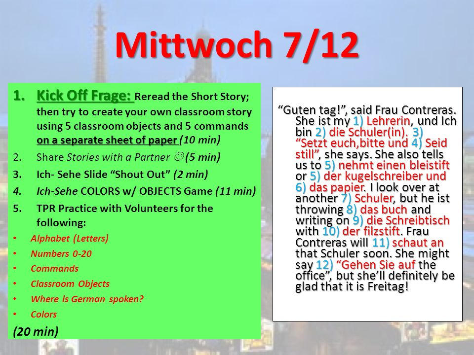 Mittwoch 7/12 1.Kick Off Frage: on a separate sheet of paper 1.Kick Off Frage: Reread the Short Story; then try to create your own classroom story using 5 classroom objects and 5 commands on a separate sheet of paper (10 min) 2.Share Stories with a Partner (5 min) 3.Ich- Sehe Slide Shout Out (2 min) 4.Ich-Sehe COLORS w/ OBJECTS Game (11 min) 5.TPR Practice with Volunteers for the following: Alphabet (Letters) Numbers 0-20 Commands Classroom Objects Where is German spoken.