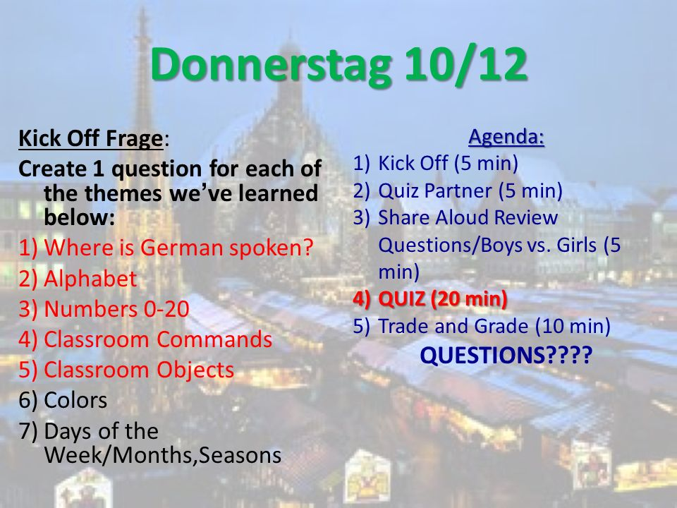 Donnerstag 10/12 Kick Off Frage: Create 1 question for each of the themes weve learned below: 1)Where is German spoken? 2)Alphabet 3)Numbers 0-20 4)Cl