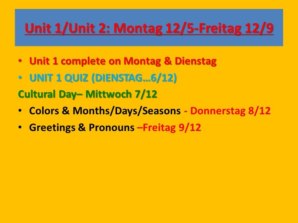 Unit 1/Unit 2: Montag 12/5-Freitag 12/9 Unit 1 complete on Montag & Dienstag Unit 1 complete on Montag & Dienstag UNIT 1 QUIZ (DIENSTAG…6/12) UNIT 1 QUIZ (DIENSTAG…6/12) Cultural Day– Mittwoch 7/12 Colors & Months/Days/Seasons - Donnerstag 8/12 Greetings & Pronouns –Freitag 9/12