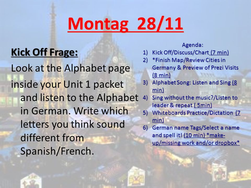 Montag 28/11 Kick Off Frage: Look at the Alphabet page inside your Unit 1 packet and listen to the Alphabet in German. Write which letters you think s