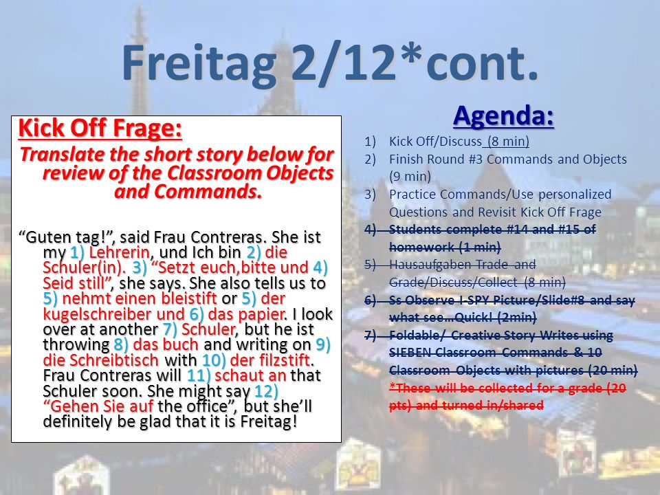 Freitag 2/12*cont. Kick Off Frage: Translate the short story below for review of the Classroom Objects and Commands. Guten tag!, said Frau Contreras.
