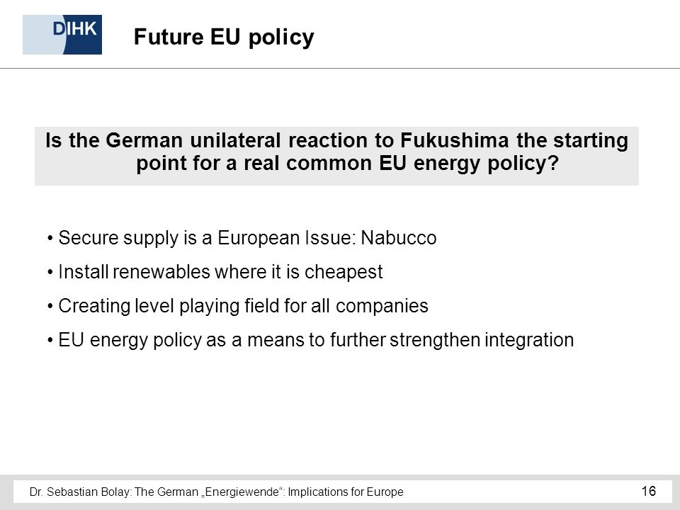 Dr. Sebastian Bolay: The German Energiewende: Implications for Europe 16 Future EU policy Is the German unilateral reaction to Fukushima the starting