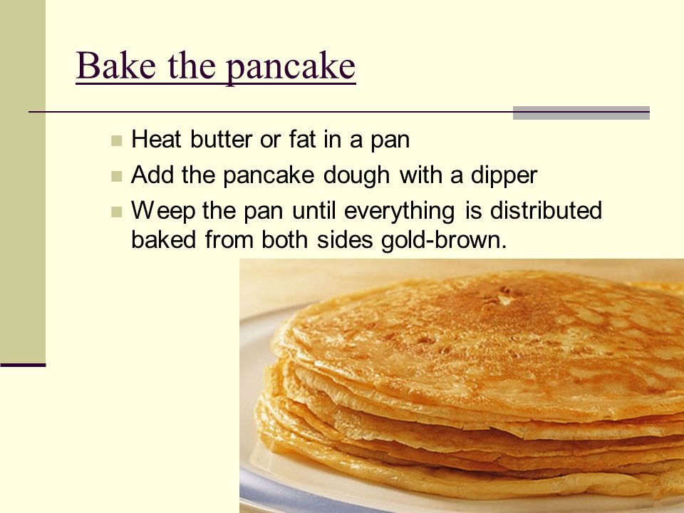 Bake the pancake Heat butter or fat in a pan Add the pancake dough with a dipper Weep the pan until everything is distributed baked from both sides gold-brown.