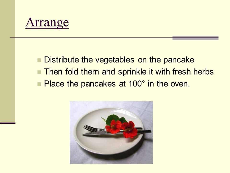 Arrange Distribute the vegetables on the pancake Then fold them and sprinkle it with fresh herbs Place the pancakes at 100° in the oven.