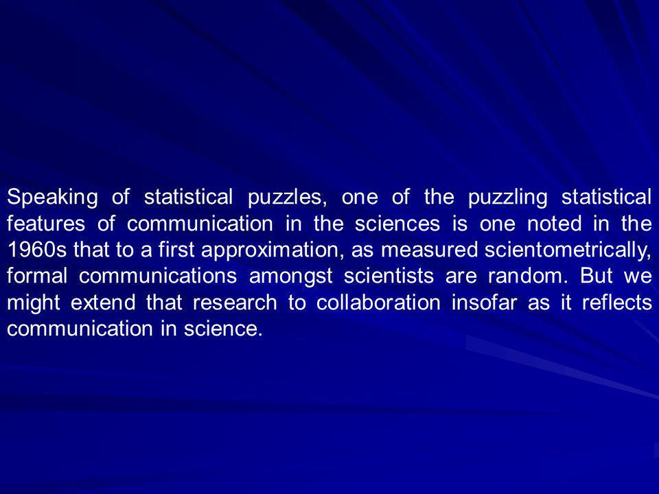 Speaking of statistical puzzles, one of the puzzling statistical features of communication in the sciences is one noted in the 1960s that to a first approximation, as measured scientometrically, formal communications amongst scientists are random.