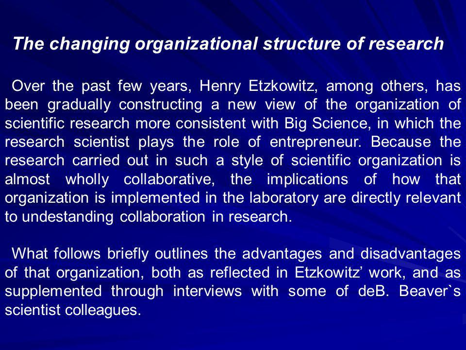 The changing organizational structure of research Over the past few years, Henry Etzkowitz, among others, has been gradually constructing a new view of the organization of scientific research more consistent with Big Science, in which the research scientist plays the role of entrepreneur.