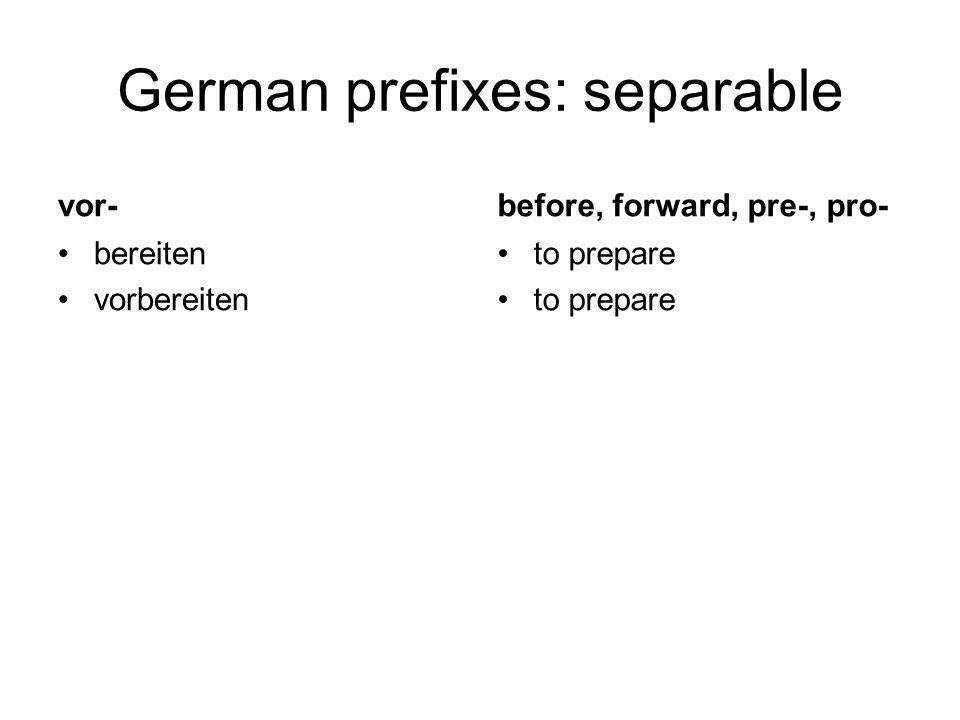 German prefixes: separable vor- bereiten vorbereiten before, forward, pre-, pro- to prepare