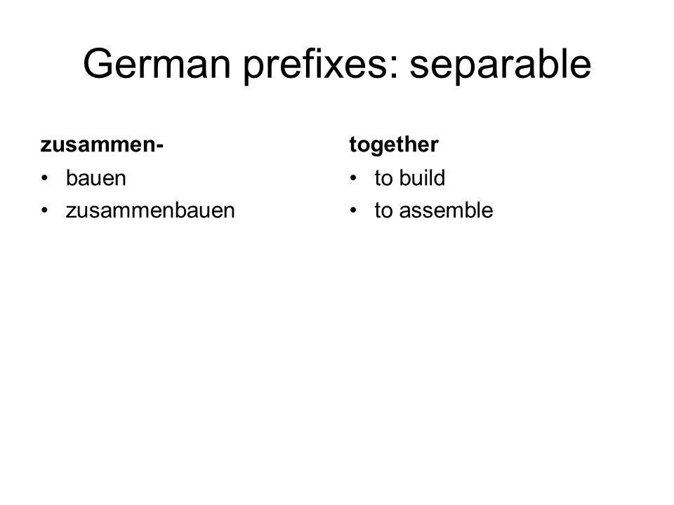 German prefixes: separable zusammen- bauen zusammenbauen together to build to assemble