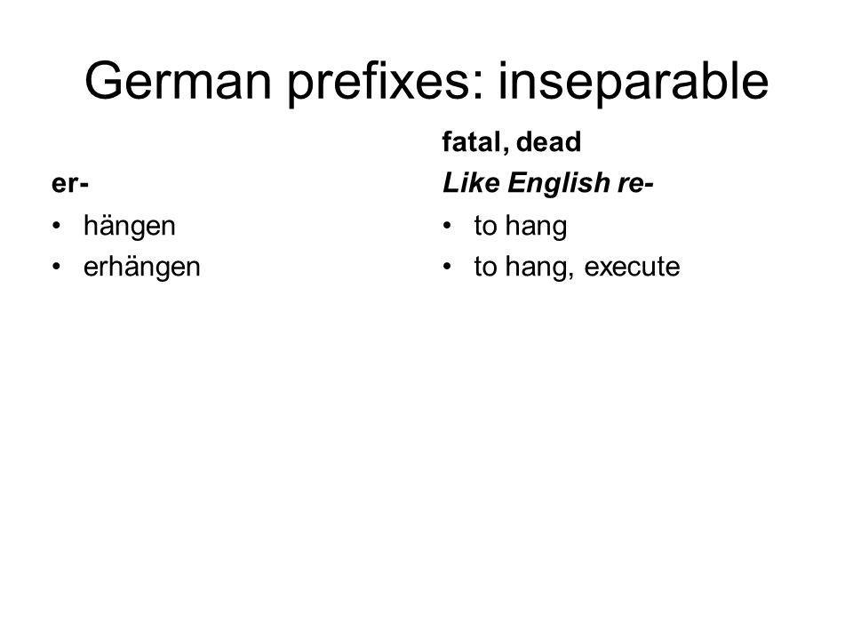 German prefixes: inseparable er- hängen erhängen fatal, dead Like English re- to hang to hang, execute