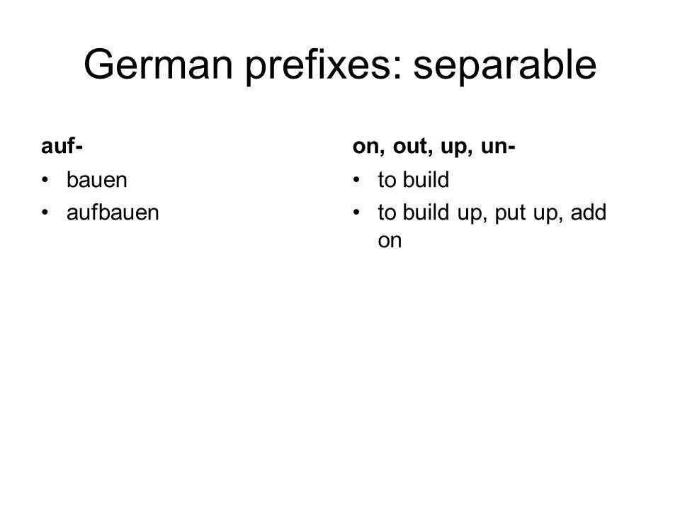 German prefixes: separable auf- bauen aufbauen on, out, up, un- to build to build up, put up, add on