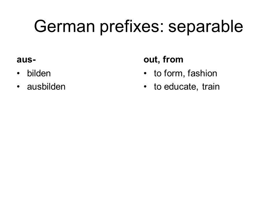 German prefixes: separable aus- bilden ausbilden out, from to form, fashion to educate, train