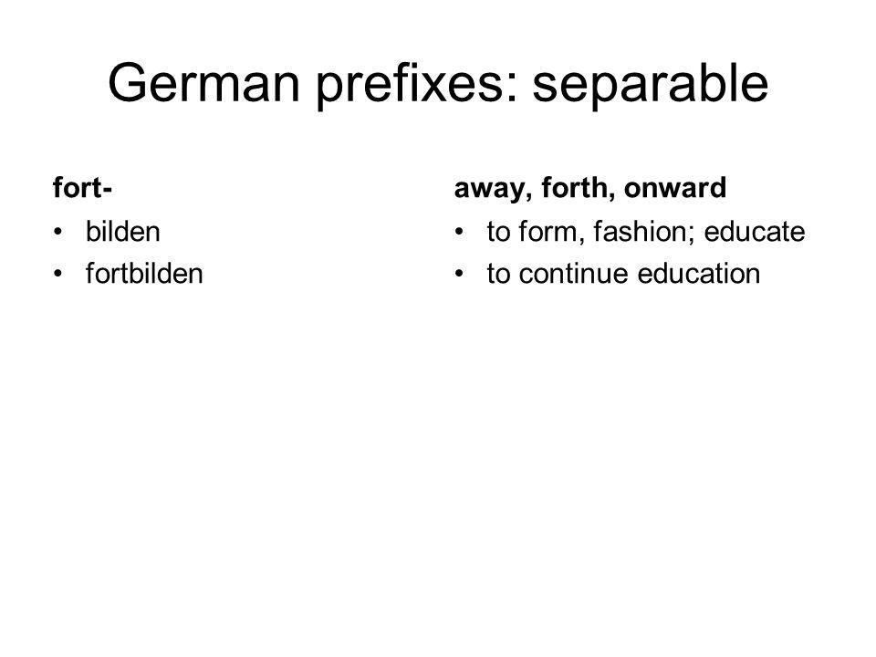 German prefixes: separable fort- bilden fortbilden away, forth, onward to form, fashion; educate to continue education