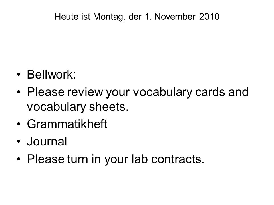 Heute ist Montag, der 1. November 2010 Bellwork: Please review your vocabulary cards and vocabulary sheets. Grammatikheft Journal Please turn in your
