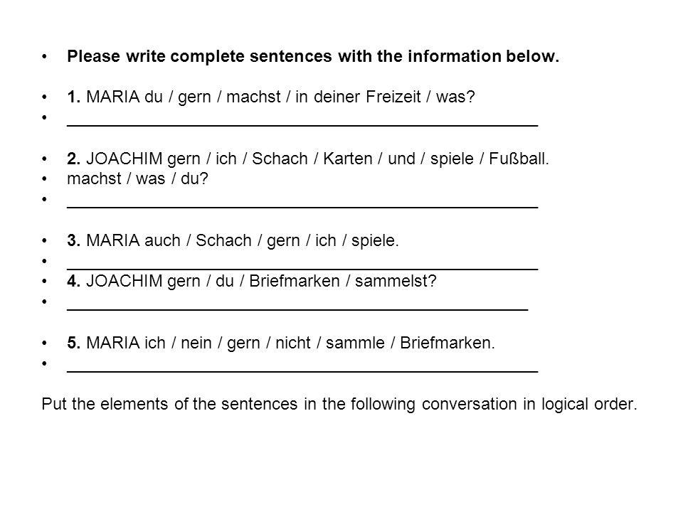 Please write complete sentences with the information below. 1. MARIA du / gern / machst / in deiner Freizeit / was? __________________________________