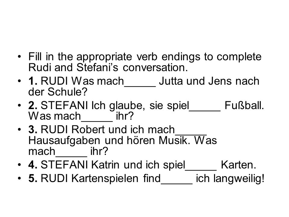Fill in the appropriate verb endings to complete Rudi and Stefanis conversation. 1. RUDI Was mach_____ Jutta und Jens nach der Schule? 2. STEFANI Ich
