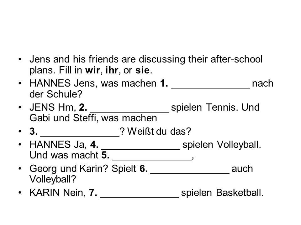 Jens and his friends are discussing their after-school plans. Fill in wir, ihr, or sie. HANNES Jens, was machen 1. ______________ nach der Schule? JEN