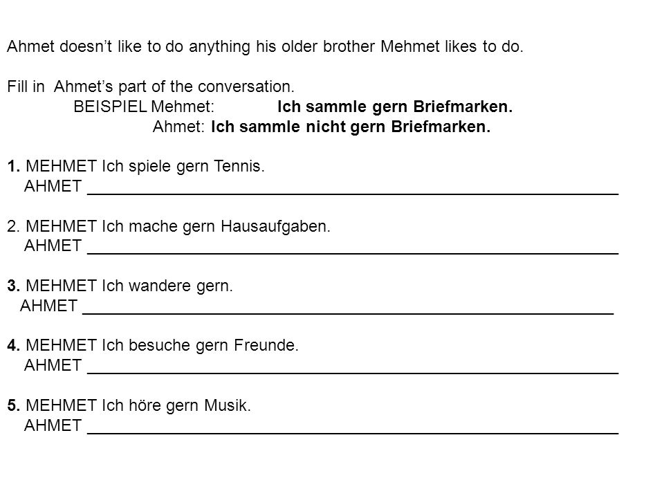 Ahmet doesnt like to do anything his older brother Mehmet likes to do. Fill in Ahmets part of the conversation. BEISPIEL Mehmet: Ich sammle gern Brief