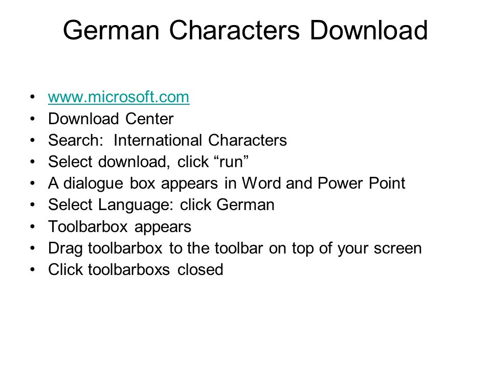 German Characters Download www.microsoft.com Download Center Search: International Characters Select download, click run A dialogue box appears in Word and Power Point Select Language: click German Toolbarbox appears Drag toolbarbox to the toolbar on top of your screen Click toolbarboxs closed