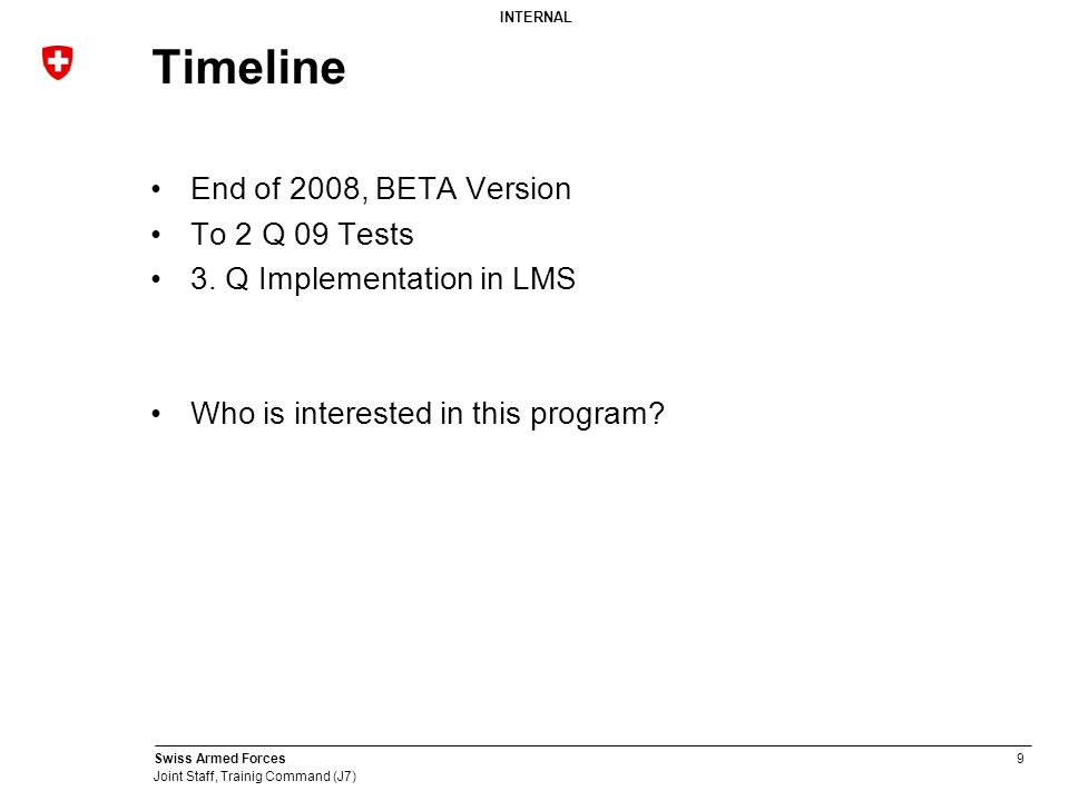 INTERNAL Swiss Armed Forces9 Joint Staff, Trainig Command (J7) Timeline End of 2008, BETA Version To 2 Q 09 Tests 3.
