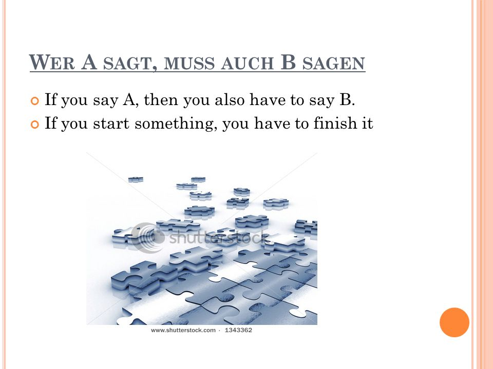 W ER A SAGT, MUSS AUCH B SAGEN If you say A, then you also have to say B.