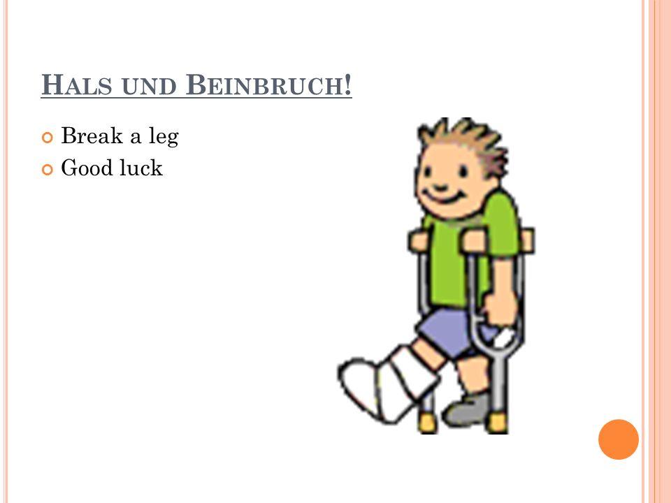 H ALS UND B EINBRUCH ! Break a leg Good luck