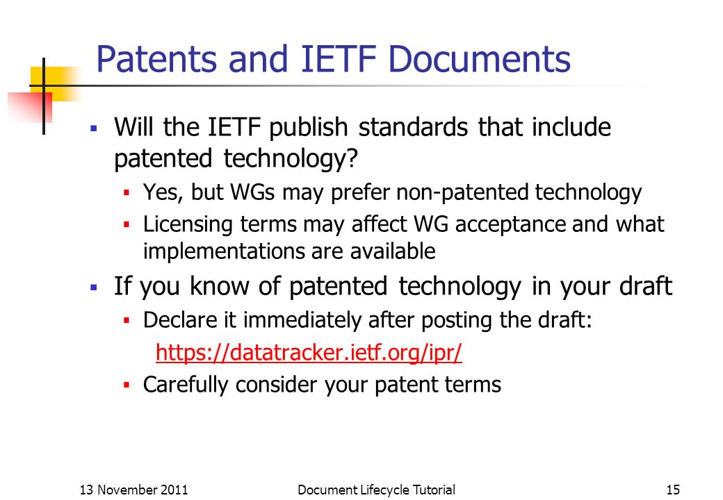 13 November 2011 Document Lifecycle Tutorial15 Patents and IETF Documents Will the IETF publish standards that include patented technology? Yes, but W