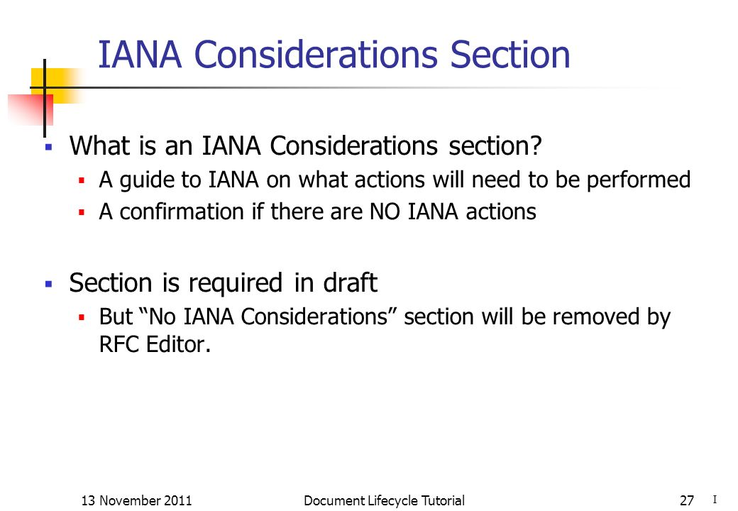 13 November 2011 Document Lifecycle Tutorial27 IANA Considerations Section What is an IANA Considerations section? A guide to IANA on what actions wil