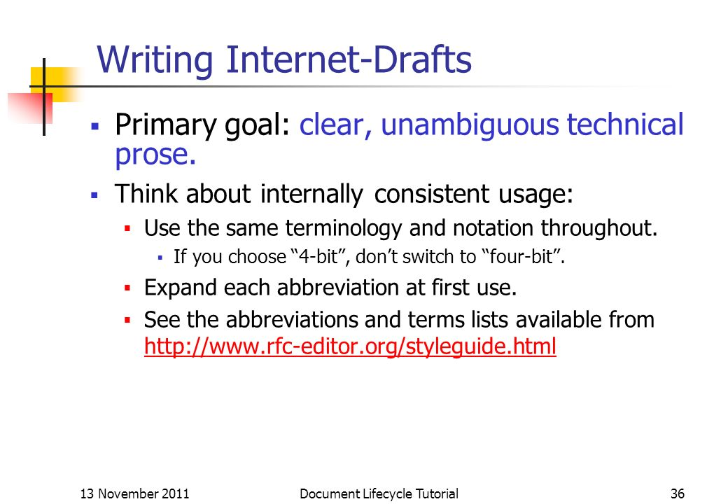 13 November 2011 Document Lifecycle Tutorial36 Writing Internet-Drafts Primary goal: clear, unambiguous technical prose. Think about internally consis