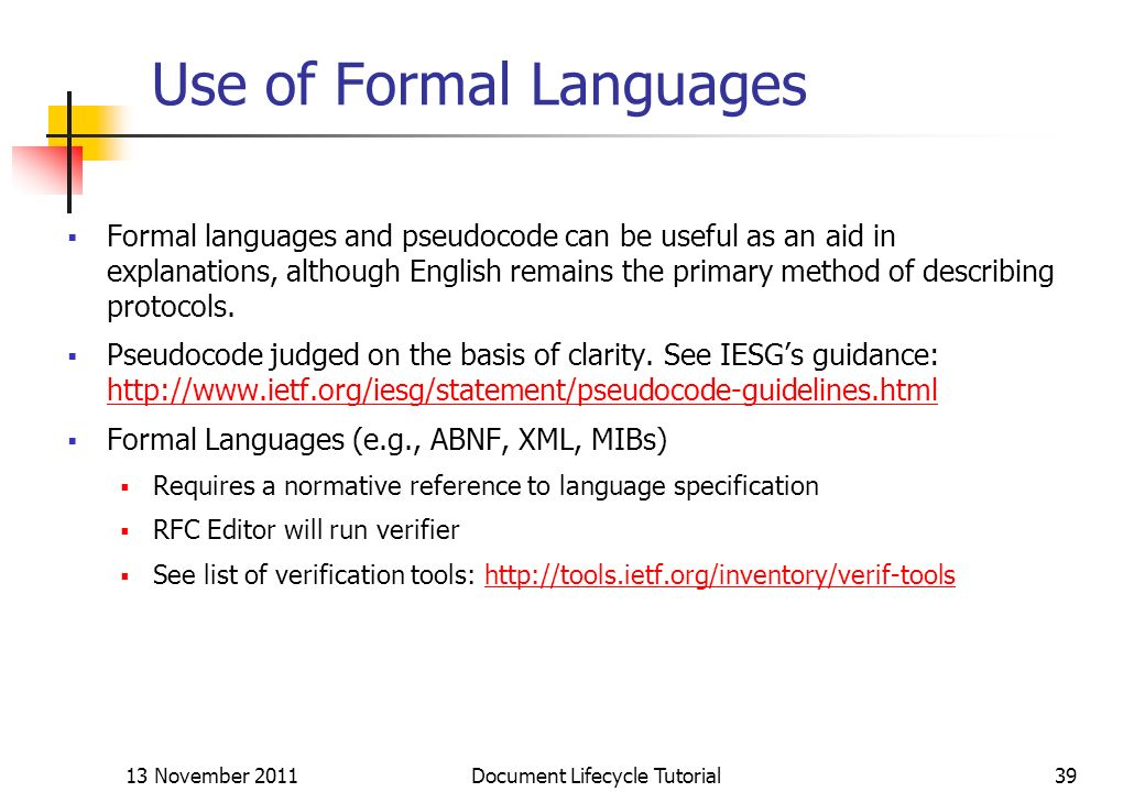 13 November 2011 Document Lifecycle Tutorial39 Use of Formal Languages Formal languages and pseudocode can be useful as an aid in explanations, althou