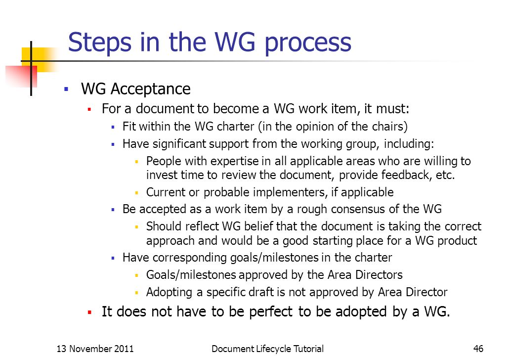 13 November 2011 Document Lifecycle Tutorial46 Steps in the WG process WG Acceptance For a document to become a WG work item, it must: Fit within the