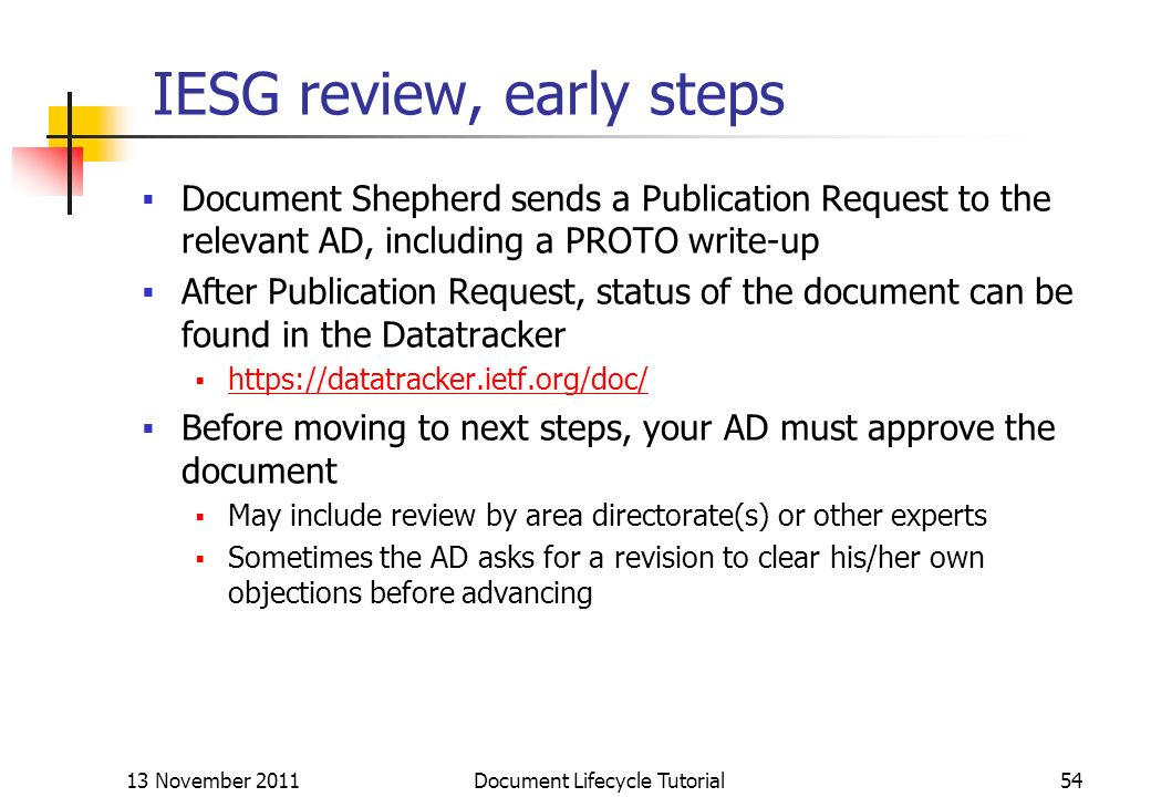 13 November 2011 Document Lifecycle Tutorial54 IESG review, early steps Document Shepherd sends a Publication Request to the relevant AD, including a