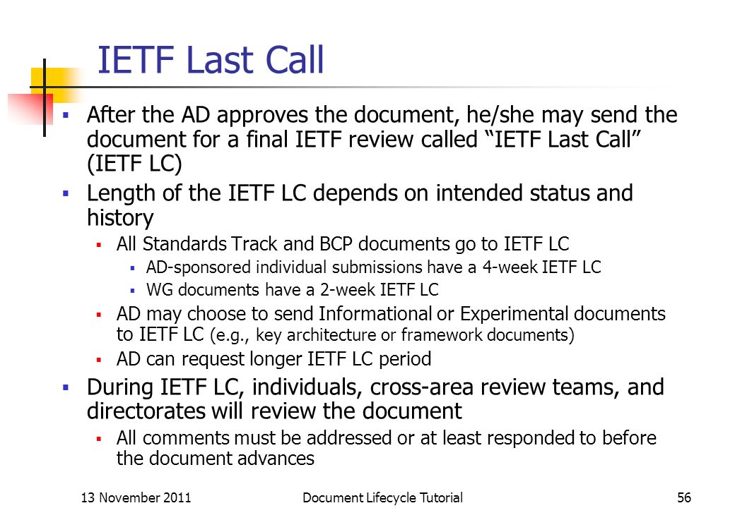 13 November 2011 Document Lifecycle Tutorial56 IETF Last Call After the AD approves the document, he/she may send the document for a final IETF review